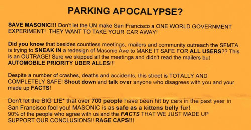 <p>PARKING APOCALYPSE?</p>  <p>    SAVE MASONIC!!! Don't let the UN make San Francisco a ONE WORLD GOVERNMENT EXPERIMENT! THEY WANT TO TAKE YOUR CAR AWAY! Did you know that besides countless meetings, mailers and community outreach the SFMTA is trying to SNEAK IN a redesign of Masonic Ave to MAKE IT SAFE FOR ALL USERS?? This is an OUTRAGE! Sure we skipped all the meetings and didn't read the mailers but AUTOMOBILE PRIORITY UBER ALLES!!!</p>  <p>    Despite a number of crashes, deaths and accidents, this street is TOTALLY AND COMPLETELY SAFE! Shout down and talk over anyone who disagrees with you and your made up FACTS!</p>  <p>    Don't let the BIG LIE* that over 700 people have been hit by cars in the past year in San Francisco fool you! MASONIC is as safe as a kittens belly fur!<p>90% of the people who agree with us and the FACTS THAT WE JUST MADE UP SUPPORT OUR CONCLUSIONS!! RAGE CAPS!!!<p>